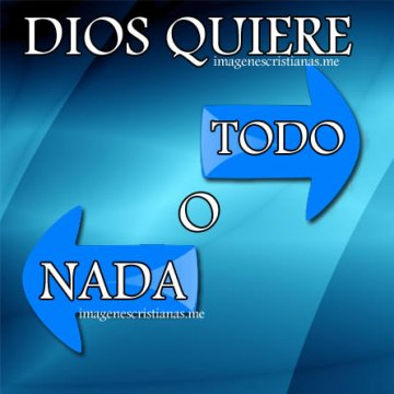 Dios Quiere Todo O Nada