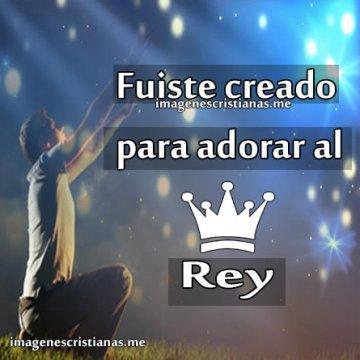Fuiste Creado Para Adorar Al Rey Imagenes Cristianas